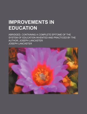Improvements in Education; Abridged. Containing a Complete Epitome of the System of Education Invented and Practiced by the Author, Joseph Lancaster - Lancaster, Joseph