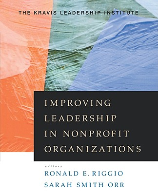 Improving Leadership in Nonprofit Organizations - Riggio, Ronald E (Editor), and Smith Orr, Orr, and Kravis Leadership Institute