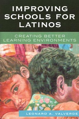Improving Schools for Latinos: Creating Better Learning Enviornments - Valverde, Leonard A