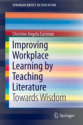 Improving Workplace Learning by Teaching Literature: Towards Wisdom - Eastman, Christine Angela