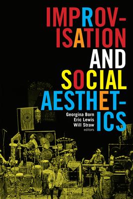 Improvisation and Social Aesthetics - Born, Georgina (Editor), and Lewis, Eric (Editor), and Straw, Will (Editor)
