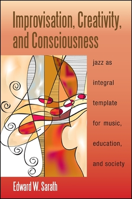 Improvisation, Creativity, and Consciousness: Jazz as Integral Template for Music, Education, and Society - Sarath, Edward W.