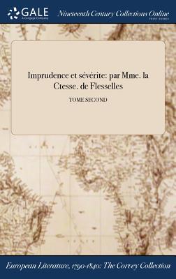 Imprudence Et Severite: Par Mme La Ctesse de Flesselles; Tome Second - Flesselles, Comtesse De (Creator)