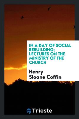 In a Day of Social Rebuilding; Lectures on the Ministry of the Church - Coffin, Henry Sloane