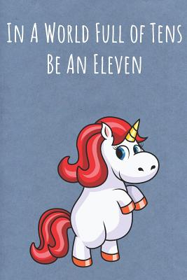 In A World Full of Tens Be An Eleven: Motivational Funny Colorful Unicorn Journal Notebook For Birthday, Anniversary, Christmas, Graduation and Holiday Gifts for Girls, Women, Men and Boys - Publishing, Sillyanimalpictures Com