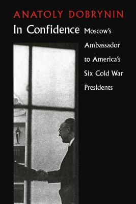 In Confidence: Moscow's Ambassador to Six Cold War Presidents -
