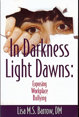 In Darkness Light Dawns: Exposing Workplace Bullying - Barrow, Lisa