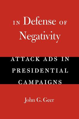 In Defense of Negativity: Attack Ads in Presidential Campaigns - Geer, John G, Professor