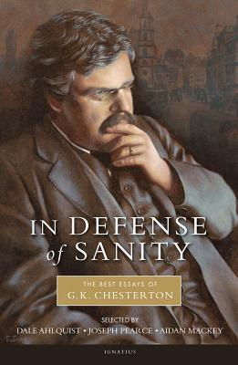 In Defense of Sanity: The Best Essays of G.K. Chesterton - Ahlquist, Dale (Editor), and Chesterton, G K