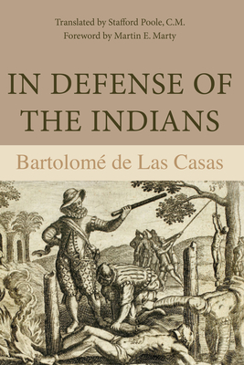 In Defense of the Indians: The Defense of the Most Reverend Lord, Don Fray Bartolome de Las Casas, of the Order of Preachers, Late Bishop of Chiapa, Against the Persecutors and Slanderers of the Peoples of the New World Discovered Across the Seas - de Las Casas, Bartolome