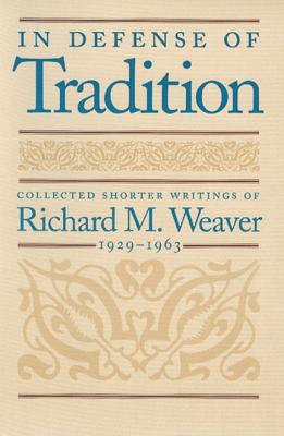 In Defense of Tradition: Collected Shorter Writings of Richard M. Weaver, 1929-1963 - Weaver, Richard M, and Smith, Ted J, III (Introduction by)