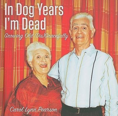 In Dog Years I'm Dead: Growing Old (Dis)Gracefully - Pearson, Carol Lynn
