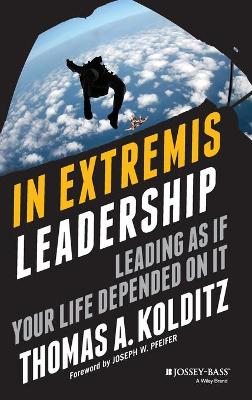 In Extremis Leadership: Leading as If Your Life Depended on It - Kolditz, Thomas A