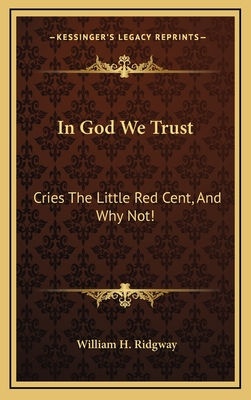 In God We Trust: Cries the Little Red Cent, and Why Not! - Ridgway, William H