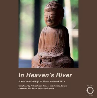 In Heaven's River: Poems and Carvings of Mountain-Monk Enku - Skinner, Julian Daizan (Translated by), and Mayashi, Sumiko (Translated by), and Horikitsune, Alex Kofuu Reinke