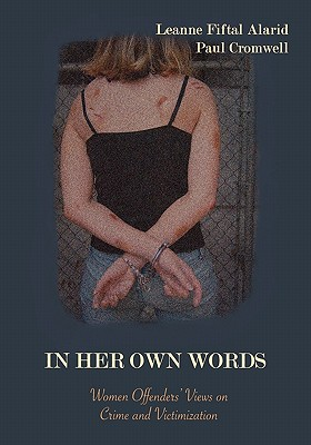 In Her Own Words: Women Offenders' Views on Crime and Victimization: An Anthology - Alarid, Leanne Fiftal (Editor), and Cromwell, Paul (Editor)