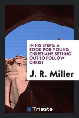 In His Steps: A Book for Young Christians Setting Out to Follow Christ - Miller, J R, Dr.