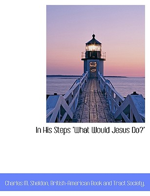 In His Steps What Would Jesus Do? - Sheldon, Charles M, and British-American Book and Tract Society, Book And Tract Society (Creator)