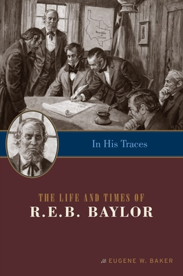 In His Traces: The Life and Times of R.E.B. Baylor - Baker, Eugene W