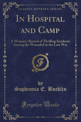 In Hospital and Camp: A Woman's Record of Thrilling Incidents Among the Wounded in the Late War (Classic Reprint) - Bucklin, Sophronia E
