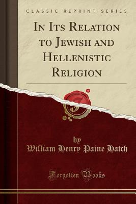 In Its Relation to Jewish and Hellenistic Religion (Classic Reprint) - Hatch, William Henry Paine