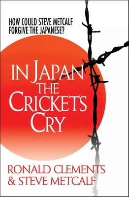 In Japan the Crickets Cry: How Could Steve Metcalf Forgive the Japanese? - Metcalf, Steve