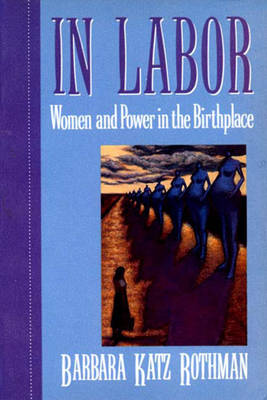 In Labor: Women and Power in the Birthplace - Rothman, Barbara Katz