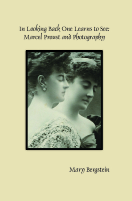 In Looking Back One Learns to See: Marcel Proust and Photography - Bergstein, Mary
