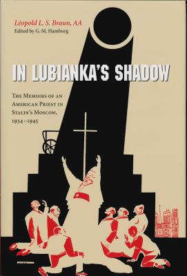 In Lubianka's Shadow: The Memoirs of an American Priest in Stalin's Moscow, 1934-1945 - Braun, Leopold L S, and Hamburg, G M, Professor (Editor)