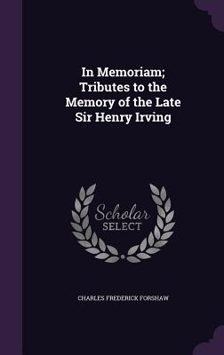 In Memoriam; Tributes to the Memory of the Late Sir Henry Irving - Forshaw, Charles Frederick