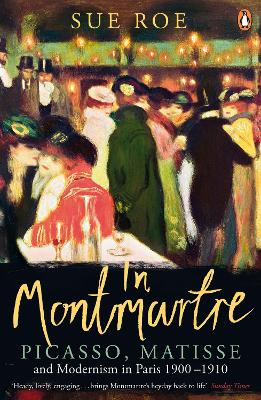 In Montmartre: Picasso, Matisse and Modernism in Paris, 1900-1910 - Roe, Sue