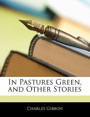 In Pastures Green, and Other Stories. - Gibbon, Charles