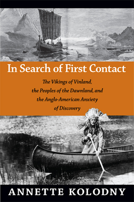 In Search of First Contact: The Vikings of Vinland, the Peoples of the Dawnland, and the Anglo-American Anxiety of Discovery - Kolodny, Annette