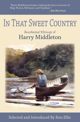 In That Sweet Country: Uncollected Writings of Harry Middleton - Middleton, Harry, and Ellis, Ron (Notes by)