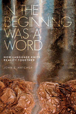 In the Beginning Was a Word: How Language Knits Reality Together - Hatcher, John S