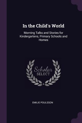 In the Child's World: Morning Talks and Stories for Kindergartens, Primary Schools and Homes - Poulsson, Emilie