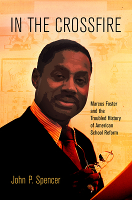 In the Crossfire: Marcus Foster and the Troubled History of American School Reform - Spencer, John P