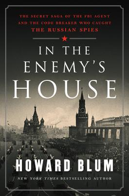 In the Enemy's House: The Secret Saga of the FBI Agent and the Code Breaker Who Caught the Russian Spies - Blum, Howard