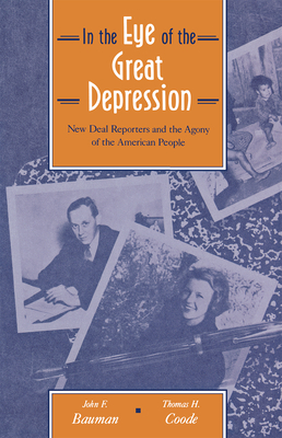In the Eye of the Great Depression: New Deal Reporters and the Agony of the American People - Bauman, John F