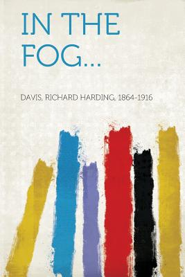 In the Fog... - 1864-1916, Davis Richard Harding (Creator)
