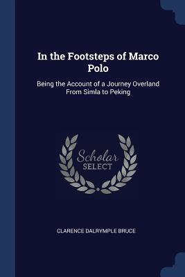 In the Footsteps of Marco Polo: Being the Account of a Journey Overland from Simla to Peking - Bruce, Clarence Dalrymple