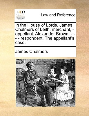 In the House of Lords. James Chalmers of Leith, Merchant, - Appellant. Alexander Brown, - - - - Respondent. the Appellant's Case. - Chalmers, James, LLB