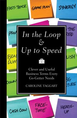 In the Loop & Up to Speed: Clever and Useful Business Terms Every Go-Getter Needs - Taggart, Caroline