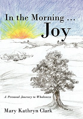 In the Morning ... Joy: A Personal Journey to Wholeness - Clark, Mary Kathryn