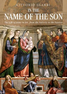 In the Name of the Son: The Life of Jesus in Art, from the Nativity to the Passion - Sgarbi, Vittorio, and McEwen, Alastair
