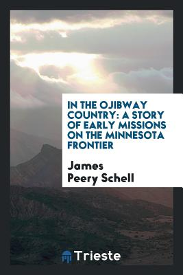 In the Ojibway Country: A Story of Early Missions on the Minnesota Frontier - Schell, James Peery