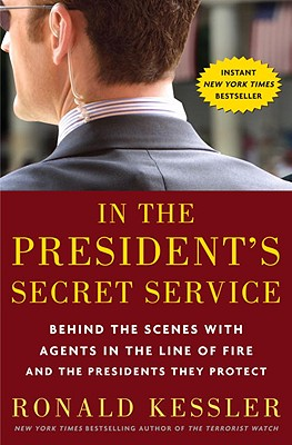 In the President's Secret Service: Behind the Scenes with Agents in the Line of Fire and the Presidents They Protect - Kessler, Ronald