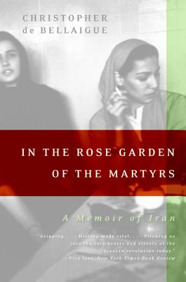In the Rose Garden of the Martyrs: A Memoir of Iran - De Bellaigue, Christopher