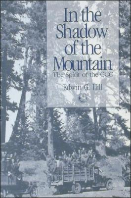 In the Shadow of the Mountain: The Spirit of the CCC - Hill, Edwin G