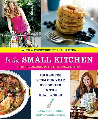 In the Small Kitchen: 100 Recipes from Our Year of Cooking in the Real World - Eisenpress, Cara, and Lapine, Phoebe